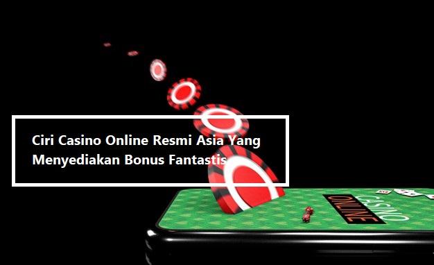 Ciri Casino Online Resmi Asia Yang Menyediakan Bonus Fantastis