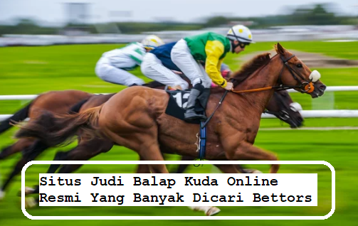 Situs Judi Balap Kuda Online Resmi Yang Banyak Dicari Bettors
