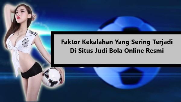 Faktor Kekalahan Yang Sering Terjadi Di Situs Judi Bola Online Resmi